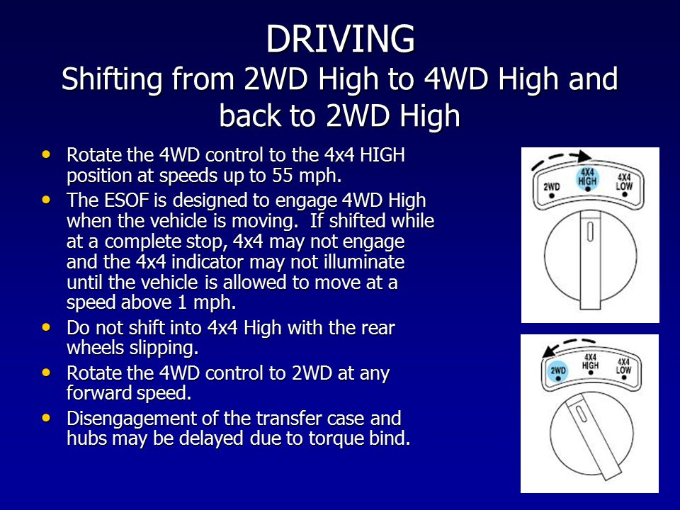 DRIVING Shifting from 2WD High to 4WD High and back to 2WD High Rotate the 4WD control to the 4x4 HIGH position at speeds up to 55 mph. Rotate the 4WD