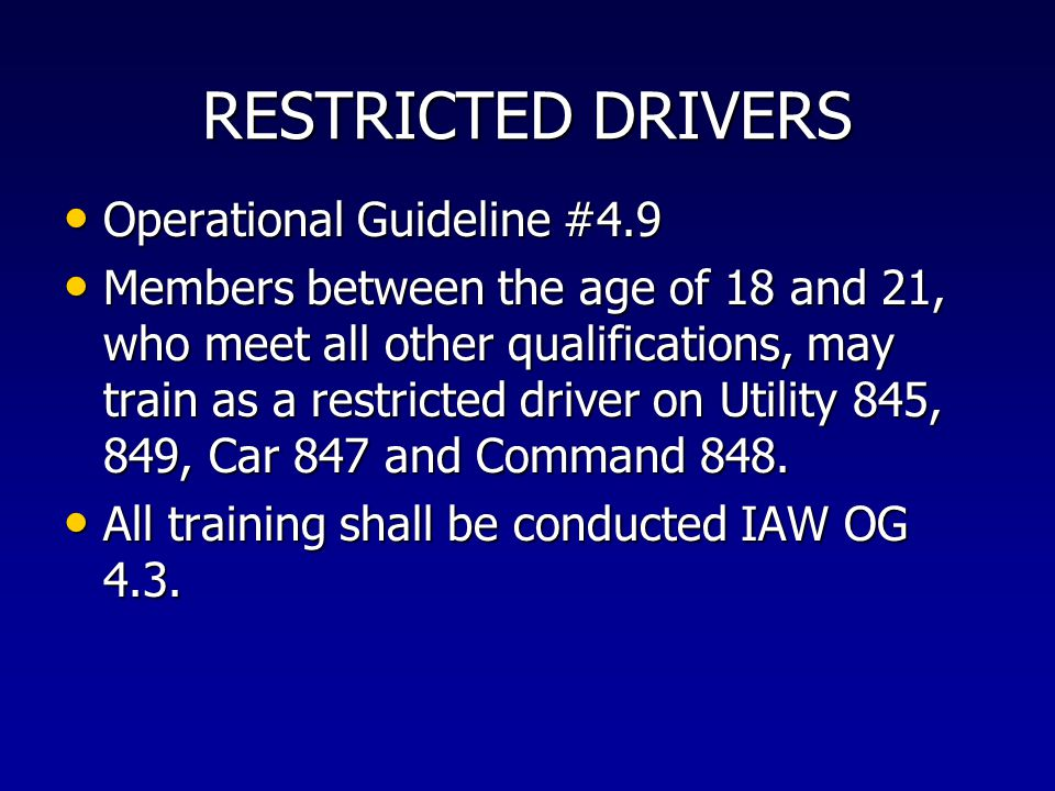 RESTRICTED DRIVERS Operational Guideline #4.9 Operational Guideline #4.9 Members between the age of 18 and 21, who meet all other qualifications, may