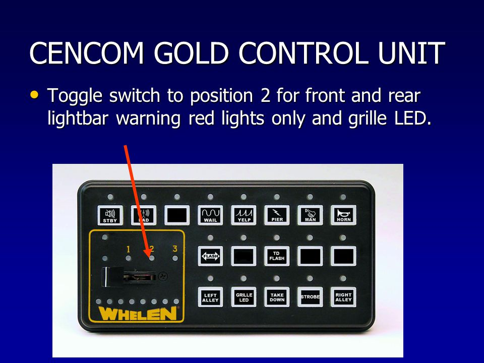 CENCOM GOLD CONTROL UNIT Toggle switch to position 2 for front and rear lightbar warning red lights only and grille LED. Toggle switch to position 2 f