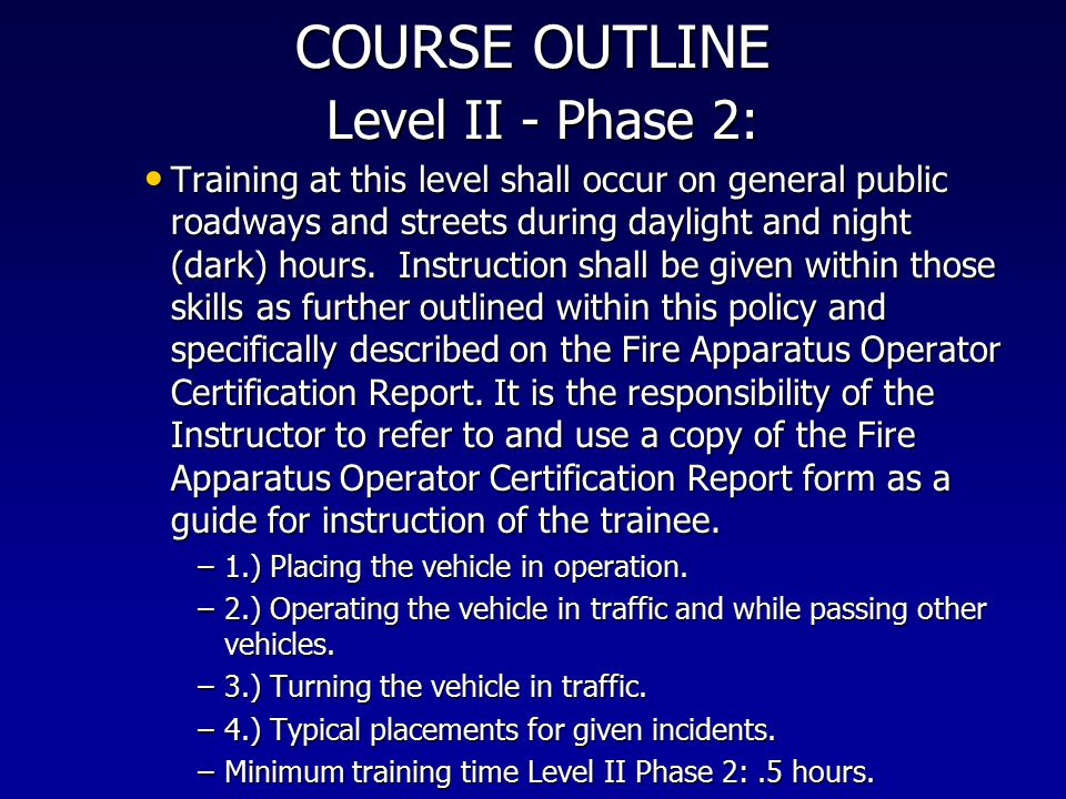 COURSE OUTLINE Level II ‑ Phase 2: Training at this level shall occur on general public roadways and streets during daylight and night (dark) hours. I
