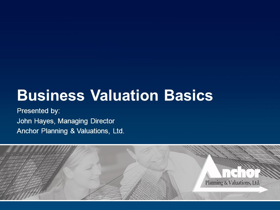 Business Valuation Basics Presented by: John Hayes, Managing Director Anchor Planning & Valuations, Ltd.