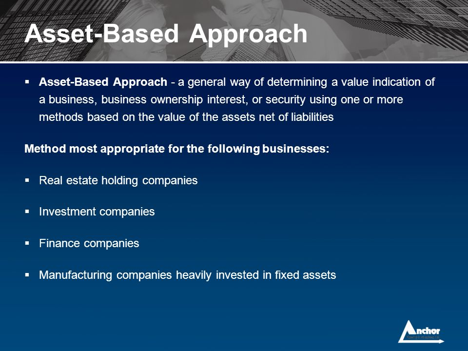  Asset-Based Approach - a general way of determining a value indication of a business, business ownership interest, or security using one or more met