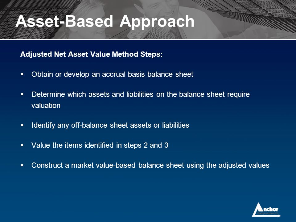 Adjusted Net Asset Value Method Steps:  Obtain or develop an accrual basis balance sheet  Determine which assets and liabilities on the balance shee