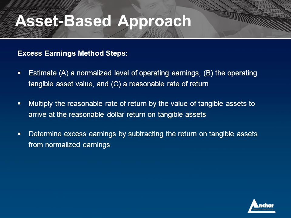 Excess Earnings Method Steps:  Estimate (A) a normalized level of operating earnings, (B) the operating tangible asset value, and (C) a reasonable ra