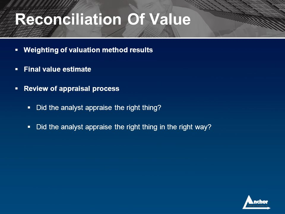 Reconciliation Of Value  Weighting of valuation method results  Final value estimate  Review of appraisal process  Did the analyst appraise the ri