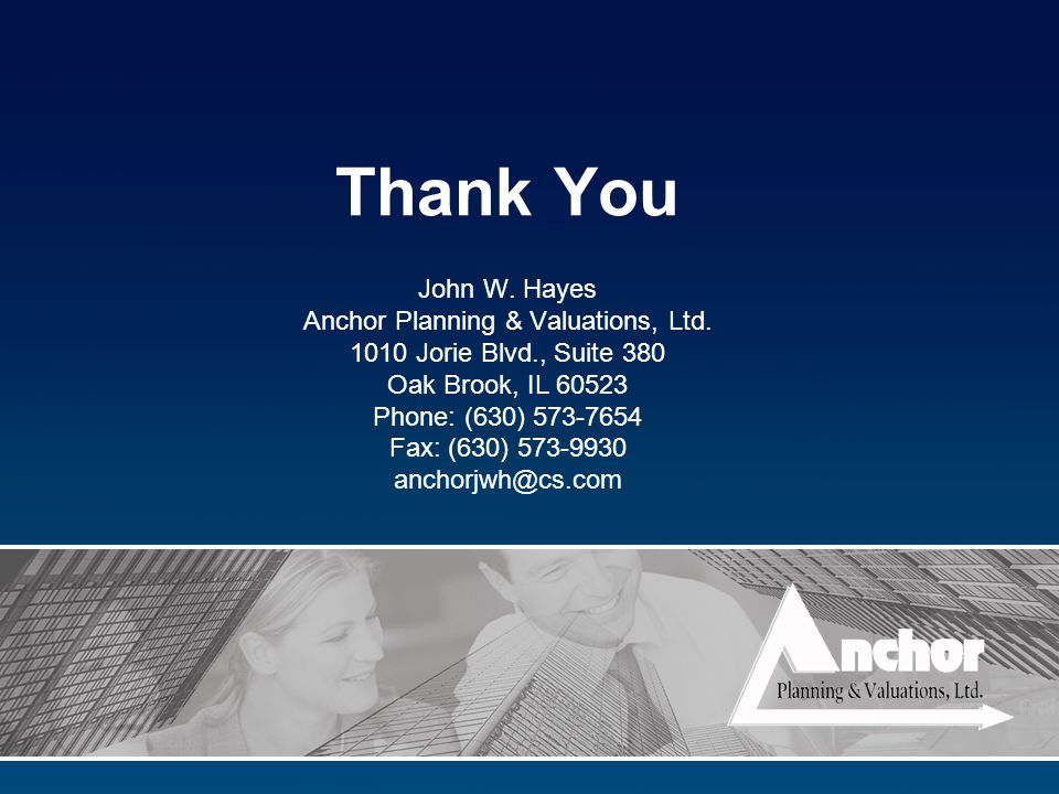 Thank You John W. Hayes Anchor Planning & Valuations, Ltd. 1010 Jorie Blvd., Suite 380 Oak Brook, IL 60523 Phone: (630) 573-7654 Fax: (630) 573-9930 a