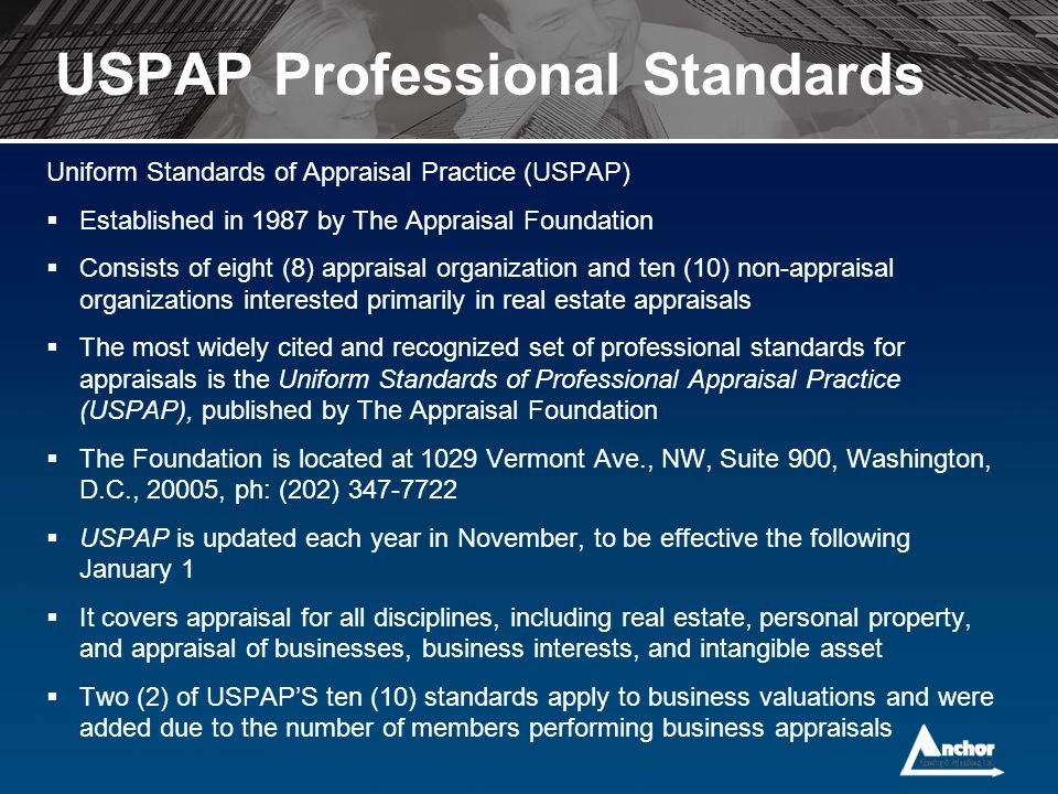 USPAP Professional Standards Uniform Standards of Appraisal Practice (USPAP)  Established in 1987 by The Appraisal Foundation  Consists of eight (8)