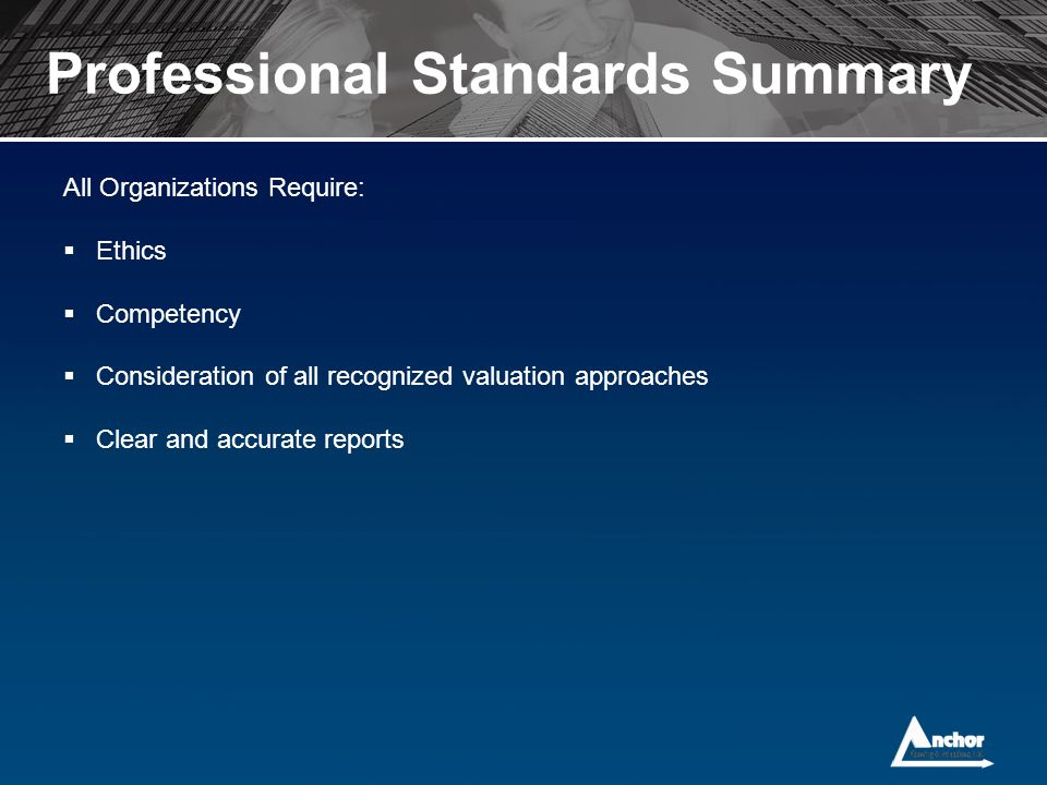 Professional Standards Summary All Organizations Require:  Ethics  Competency  Consideration of all recognized valuation approaches  Clear and acc