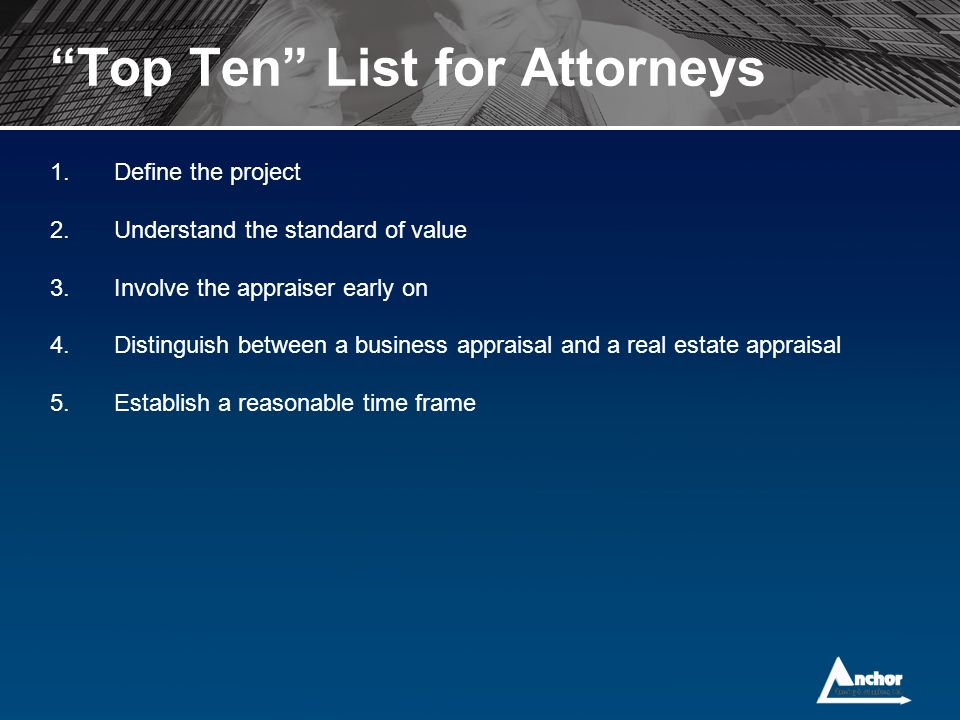 """Top Ten"" List for Attorneys 1.Define the project 2.Understand the standard of value 3.Involve the appraiser early on 4.Distinguish between a business"