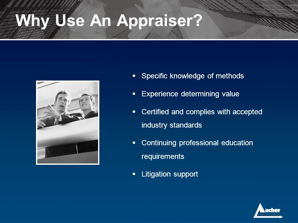 Why Use An Appraiser?  Specific knowledge of methods  Experience determining value  Certified and complies with accepted industry standards  Conti