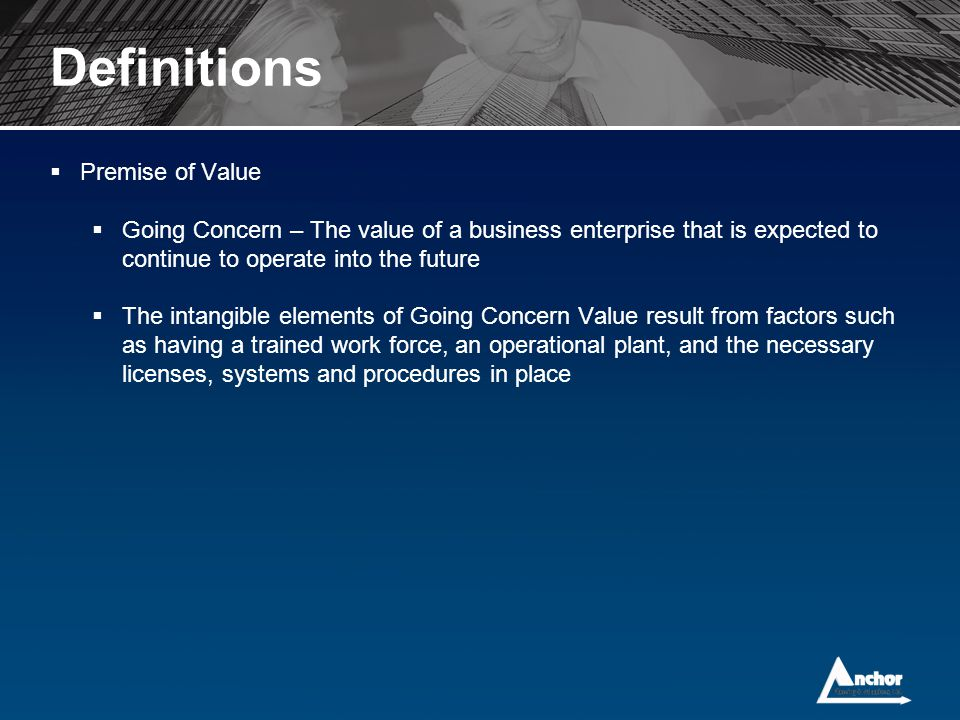 Definitions  Premise of Value  Going Concern – The value of a business enterprise that is expected to continue to operate into the future  The inta