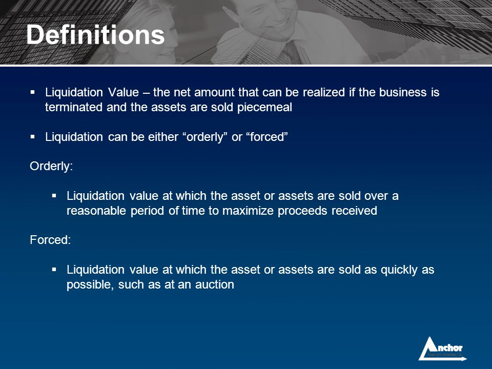Definitions  Liquidation Value – the net amount that can be realized if the business is terminated and the assets are sold piecemeal  Liquidation ca