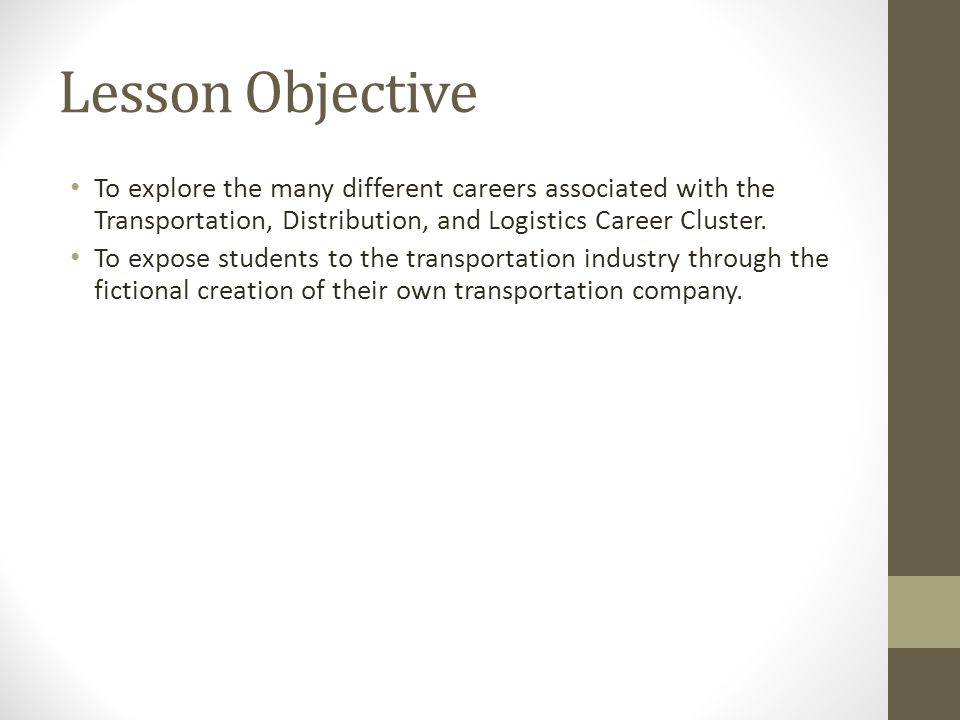 Lesson Objective To explore the many different careers associated with the Transportation, Distribution, and Logistics Career Cluster. To expose stude