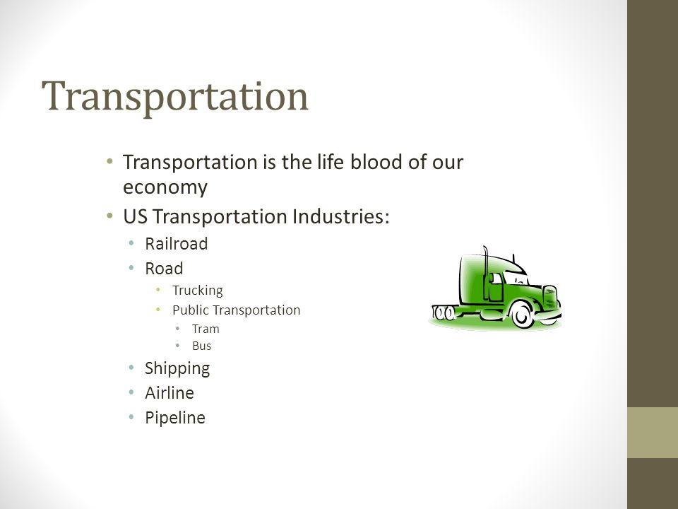 Transportation Transportation is the life blood of our economy US Transportation Industries: Railroad Road Trucking Public Transportation Tram Bus Shipping Airline Pipeline