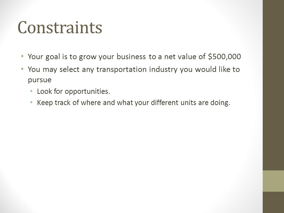 Constraints Your goal is to grow your business to a net value of $500,000 You may select any transportation industry you would like to pursue Look for