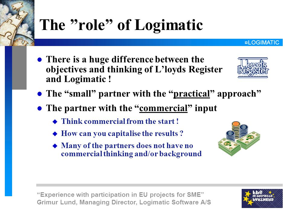 ¤LOGIMATIC Experience with participation in EU projects for SME Grimur Lund, Managing Director, Logimatic Software A/S The role of Logimatic l There is a huge difference between the objectives and thinking of L'loyds Register and Logimatic .