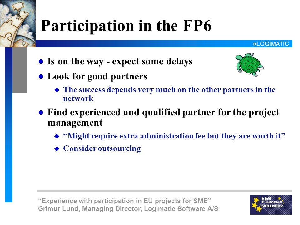 ¤LOGIMATIC Experience with participation in EU projects for SME Grimur Lund, Managing Director, Logimatic Software A/S Participation in the FP6 l Is on the way - expect some delays l Look for good partners u The success depends very much on the other partners in the network l Find experienced and qualified partner for the project management u Might require extra administration fee but they are worth it u Consider outsourcing