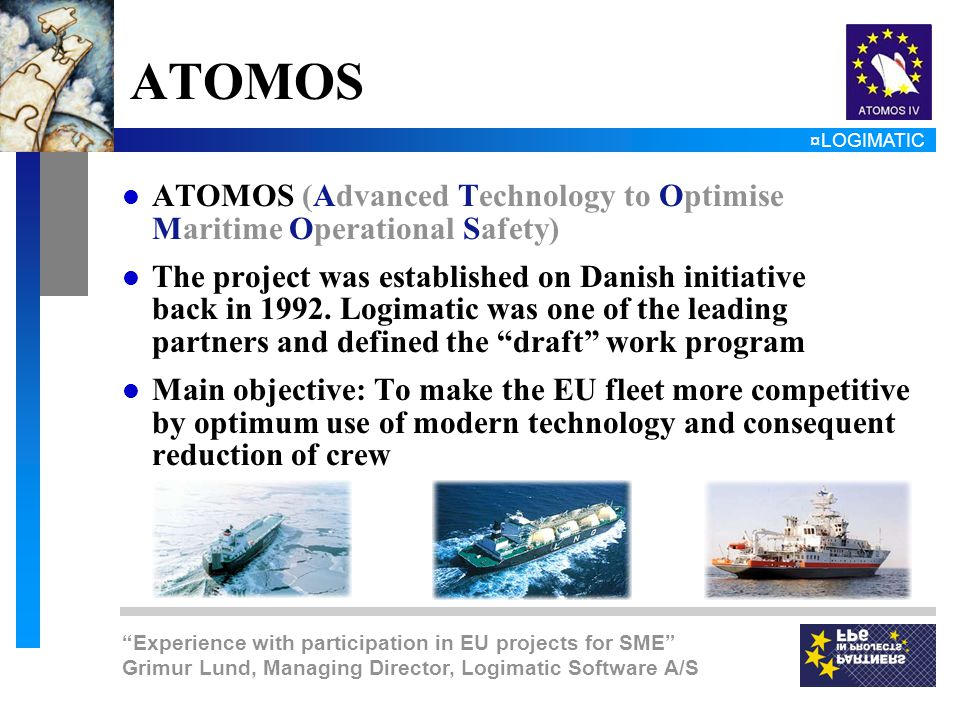 ¤LOGIMATIC Experience with participation in EU projects for SME Grimur Lund, Managing Director, Logimatic Software A/S ATOMOS l ATOMOS (Advanced Technology to Optimise Maritime Operational Safety) l The project was established on Danish initiative back in 1992.