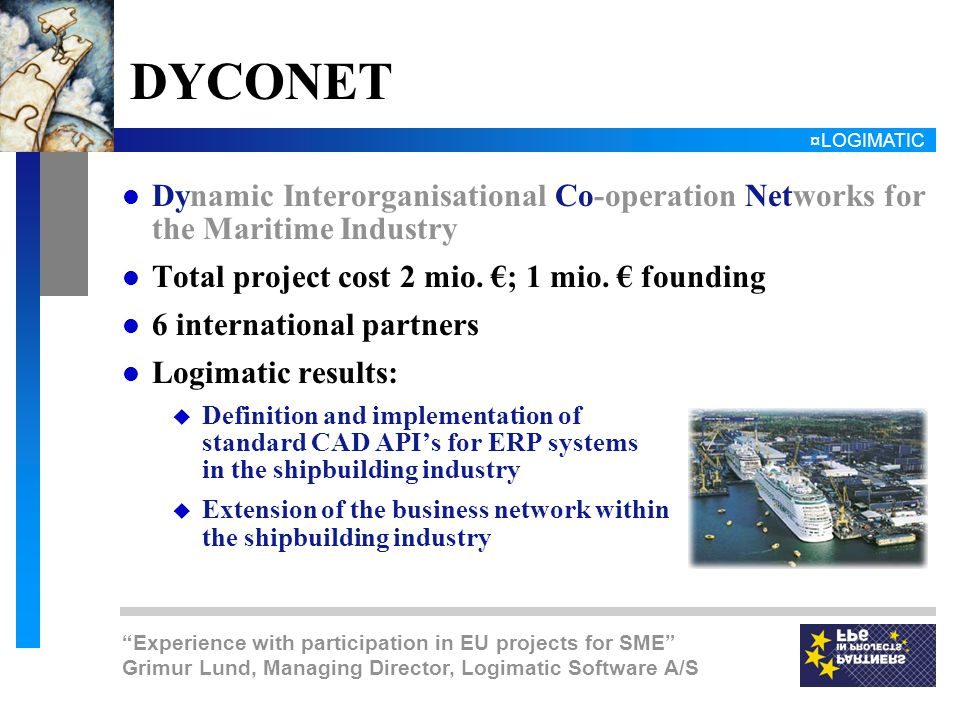 ¤LOGIMATIC Experience with participation in EU projects for SME Grimur Lund, Managing Director, Logimatic Software A/S DYCONET l Dynamic Interorganisational Co-operation Networks for the Maritime Industry l Total project cost 2 mio.
