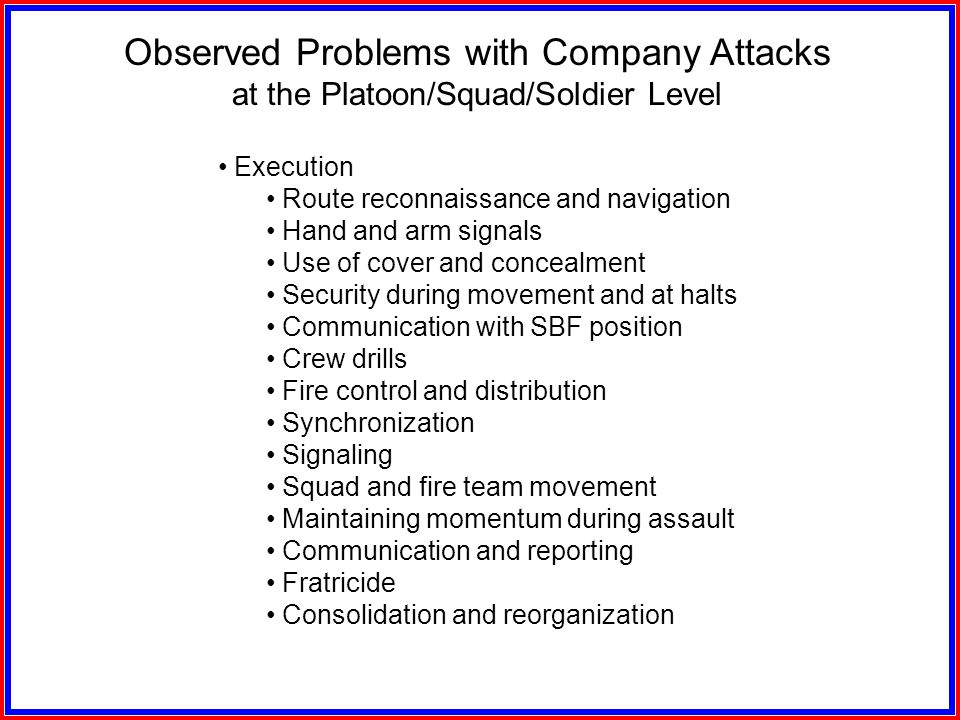 Observed Problems with Company Attacks at the Platoon/Squad/Soldier Level Planning Dissemination of information Rehearsals with attachments Rehearsals
