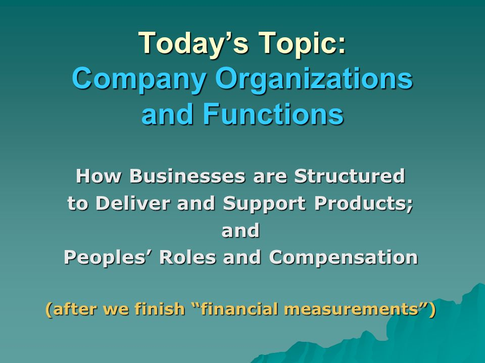 Today's Topic: Company Organizations and Functions How Businesses are Structured to Deliver and Support Products; and Peoples' Roles and Compensation