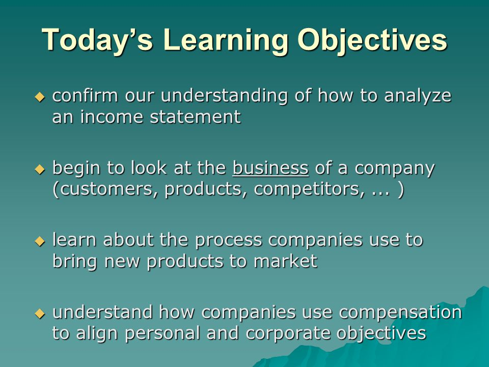 Today's Learning Objectives  confirm our understanding of how to analyze an income statement  begin to look at the business of a company (customers,