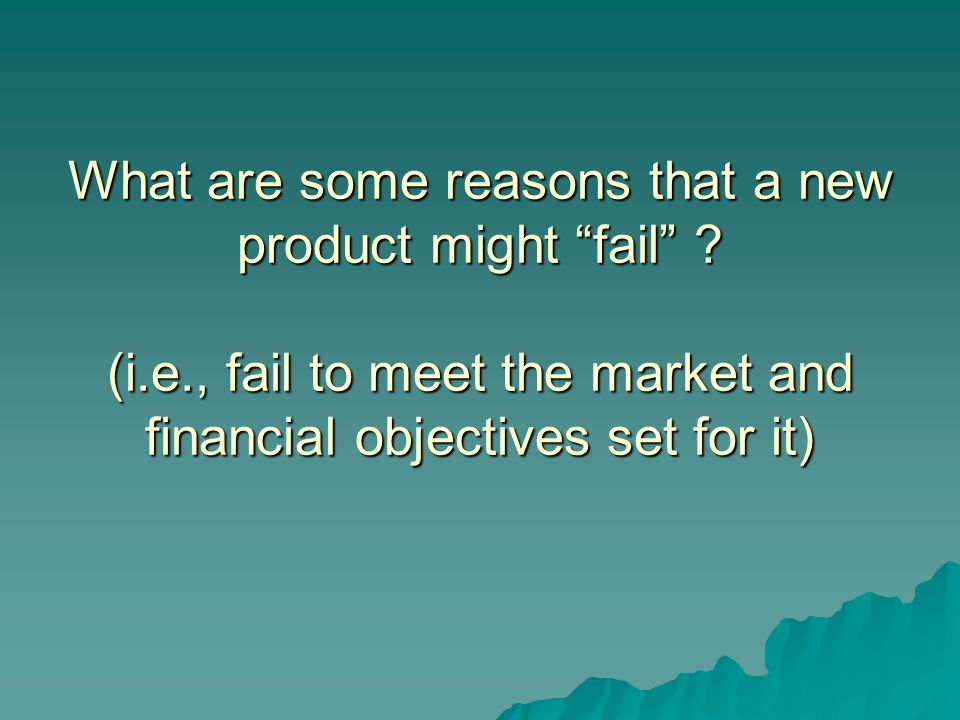 "What are some reasons that a new product might ""fail"" ? (i.e., fail to meet the market and financial objectives set for it)"