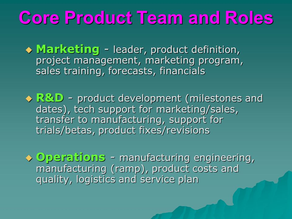 Core Product Team and Roles  Marketing - leader, product definition, project management, marketing program, sales training, forecasts, financials  R