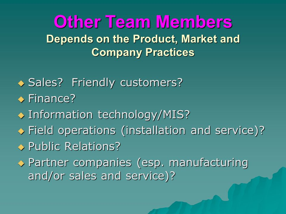 Other Team Members Depends on the Product, Market and Company Practices  Sales? Friendly customers?  Finance?  Information technology/MIS?  Field