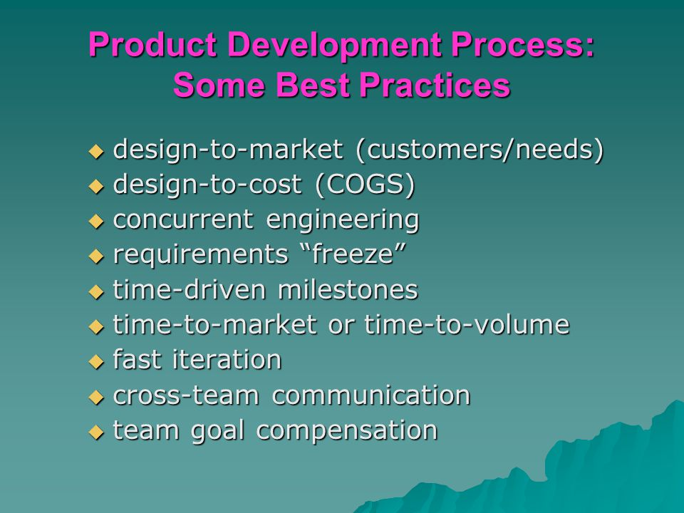 Product Development Process: Some Best Practices  design-to-market (customers/needs)  design-to-cost (COGS)  concurrent engineering  requirements