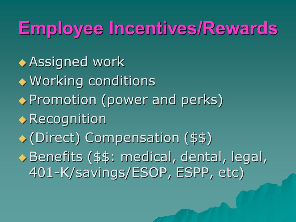 Employee Incentives/Rewards  Assigned work  Working conditions  Promotion (power and perks)  Recognition  (Direct) Compensation ($$)  Benefits (