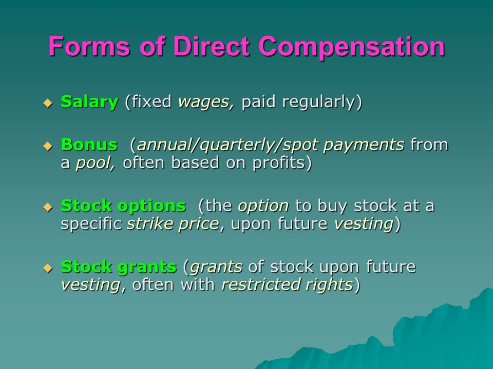 Forms of Direct Compensation  Salary (fixed wages, paid regularly)  Bonus (annual/quarterly/spot payments from a pool, often based on profits)  Sto