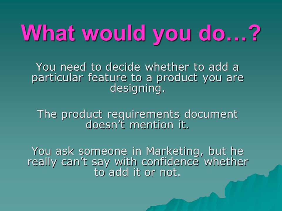 What would you do…? You need to decide whether to add a particular feature to a product you are designing. The product requirements document doesn't m
