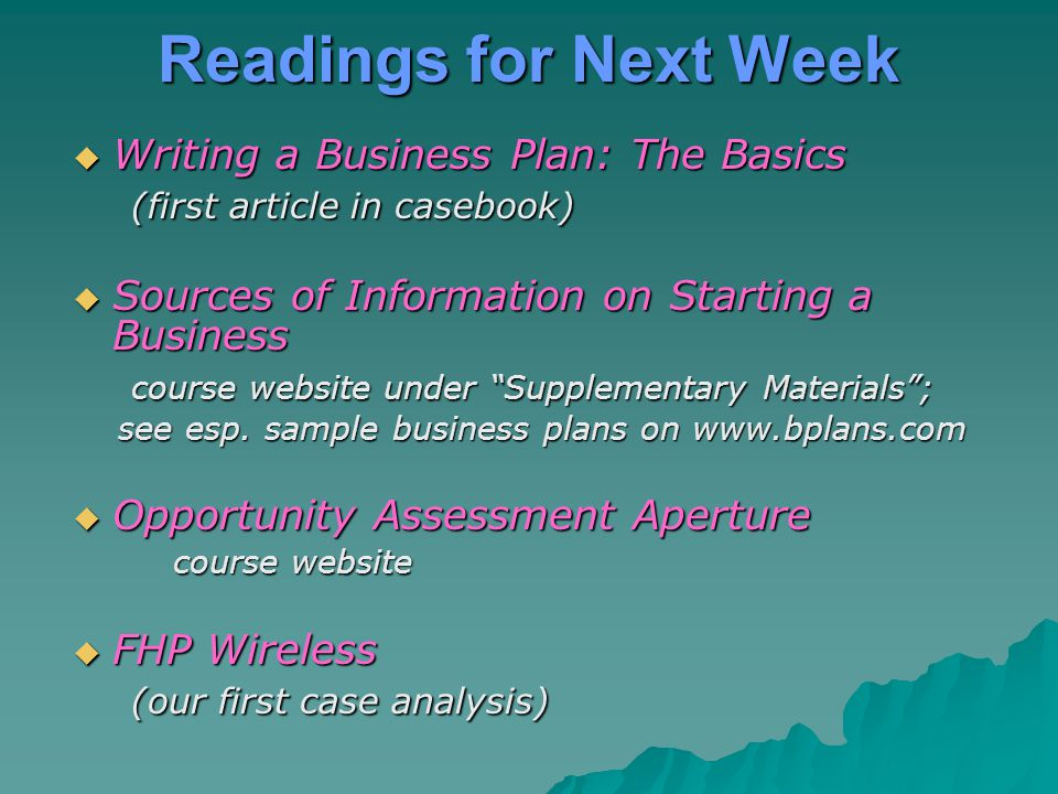 Readings for Next Week  Writing a Business Plan: The Basics (first article in casebook) (first article in casebook)  Sources of Information on Start