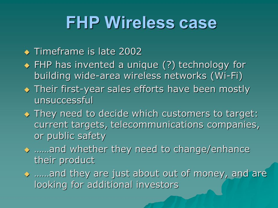 FHP Wireless case  Timeframe is late 2002  FHP has invented a unique (?) technology for building wide-area wireless networks (Wi-Fi)  Their first-y