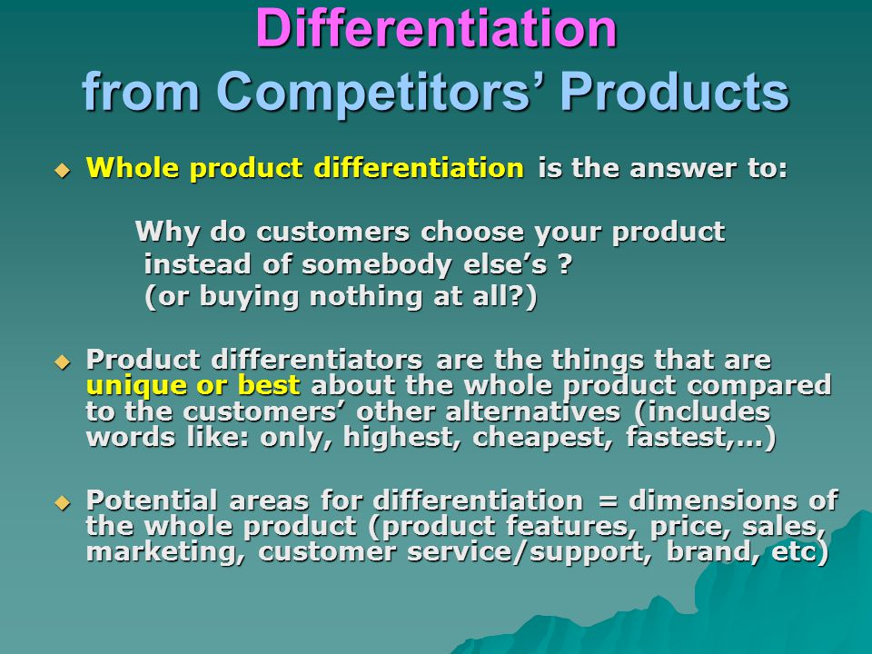 Differentiation from Competitors' Products  Whole product differentiation is the answer to: Why do customers choose your product Why do customers cho