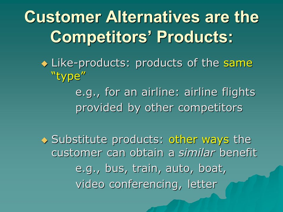 "Customer Alternatives are the Competitors' Products:  Like-products: products of the same ""type"" e.g., for an airline: airline flights e.g., for an a"