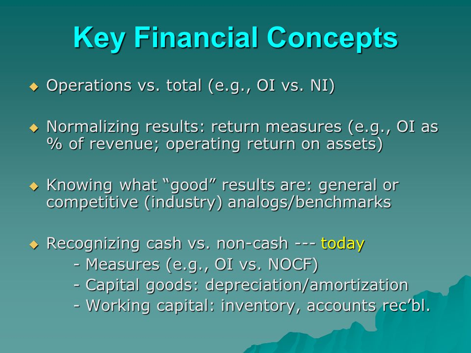 Key Financial Concepts  Operations vs. total (e.g., OI vs. NI)  Normalizing results: return measures (e.g., OI as % of revenue; operating return on