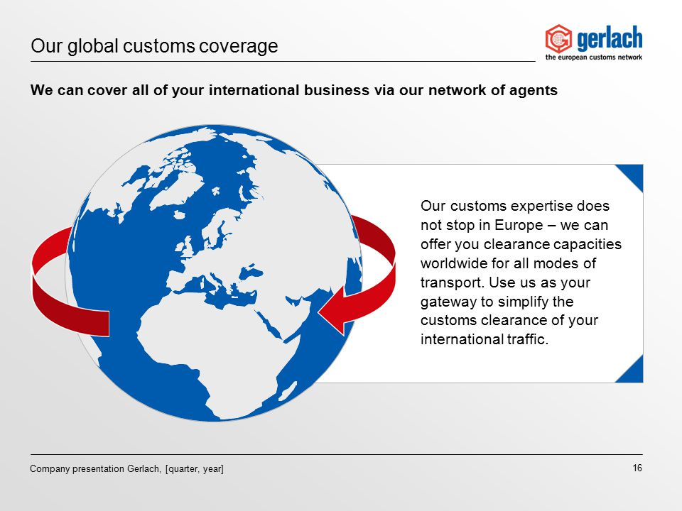 16 Company presentation Gerlach, [quarter, year] Our global customs coverage We can cover all of your international business via our network of agents Our customs expertise does not stop in Europe – we can offer you clearance capacities worldwide for all modes of transport.
