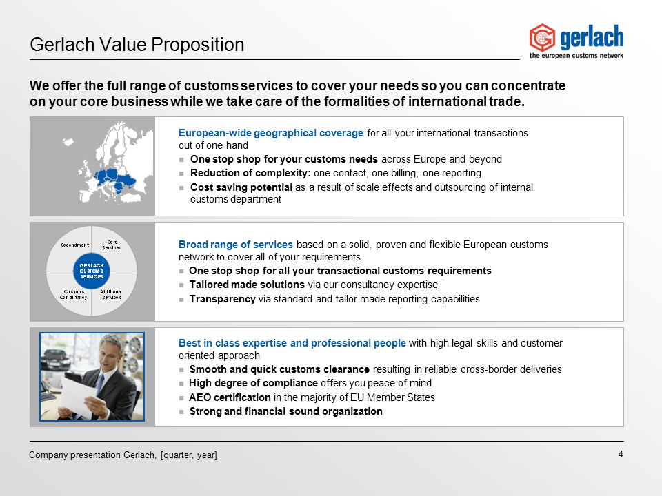 4 Company presentation Gerlach, [quarter, year] Gerlach Value Proposition We offer the full range of customs services to cover your needs so you can concentrate on your core business while we take care of the formalities of international trade.