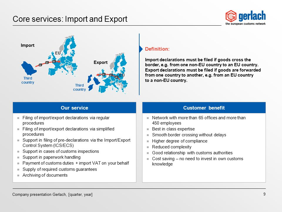 9 Company presentation Gerlach, [quarter, year] Core services: Import and Export Our serviceCustomer benefit n Filing of import/export declarations via regular procedures n Filing of import/export declarations via simplified procedures n Support in filing of pre-declarations via the Import/Export Control System (ICS/ECS) n Support in cases of customs inspections n Support in paperwork handling n Payment of customs duties + import VAT on your behalf n Supply of required customs guarantees n Archiving of documents n Network with more than 65 offices and more than 450 employees n Best in class expertise n Smooth border crossing without delays n Higher degree of compliance n Reduced complexity n Good relationship with customs authorities n Cost saving – no need to invest in own customs knowledge Definition: Import declarations must be filed if goods cross the border, e.g.