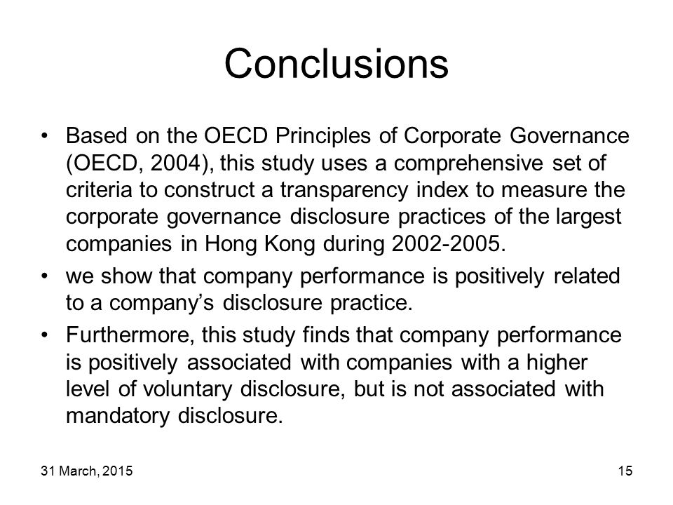 31 March, 201515 Conclusions Based on the OECD Principles of Corporate Governance (OECD, 2004), this study uses a comprehensive set of criteria to construct a transparency index to measure the corporate governance disclosure practices of the largest companies in Hong Kong during 2002-2005.