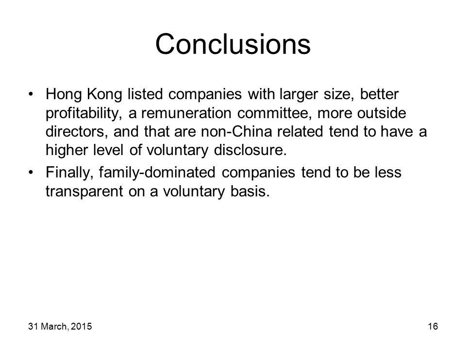 31 March, 201516 Conclusions Hong Kong listed companies with larger size, better profitability, a remuneration committee, more outside directors, and that are non-China related tend to have a higher level of voluntary disclosure.