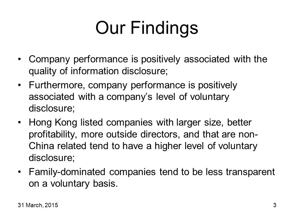 31 March, 20153 Our Findings Company performance is positively associated with the quality of information disclosure; Furthermore, company performance is positively associated with a company's level of voluntary disclosure; Hong Kong listed companies with larger size, better profitability, more outside directors, and that are non- China related tend to have a higher level of voluntary disclosure; Family-dominated companies tend to be less transparent on a voluntary basis.