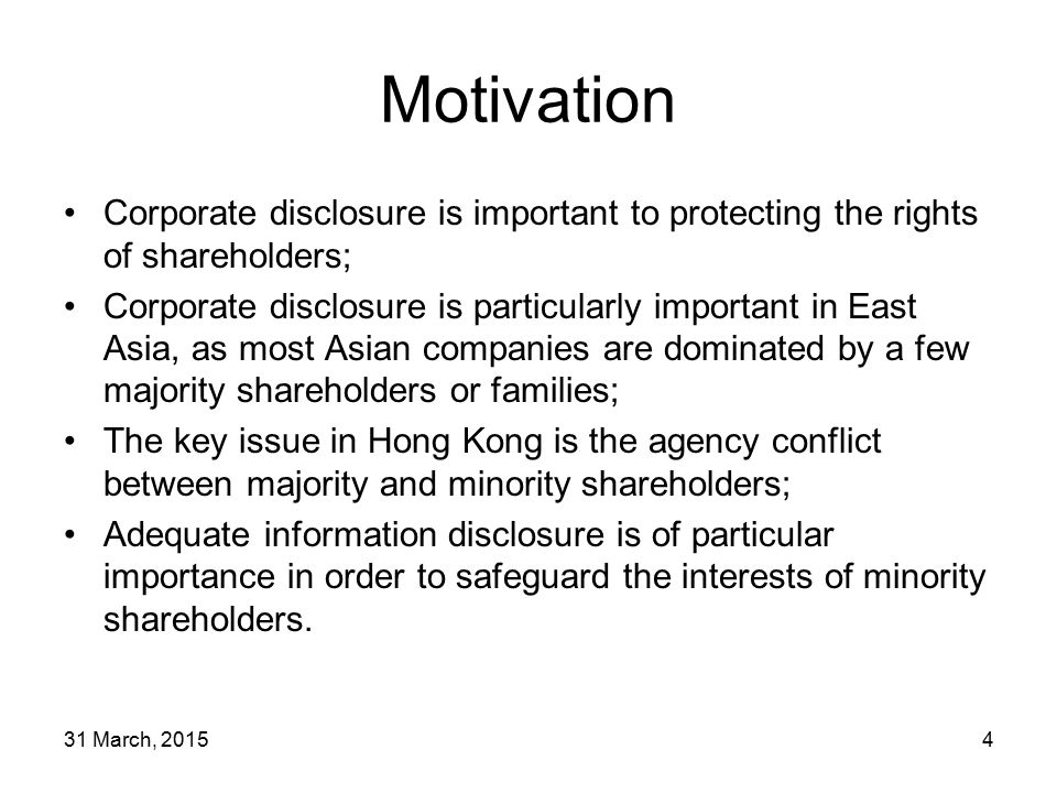 31 March, 20154 Motivation Corporate disclosure is important to protecting the rights of shareholders; Corporate disclosure is particularly important in East Asia, as most Asian companies are dominated by a few majority shareholders or families; The key issue in Hong Kong is the agency conflict between majority and minority shareholders; Adequate information disclosure is of particular importance in order to safeguard the interests of minority shareholders.