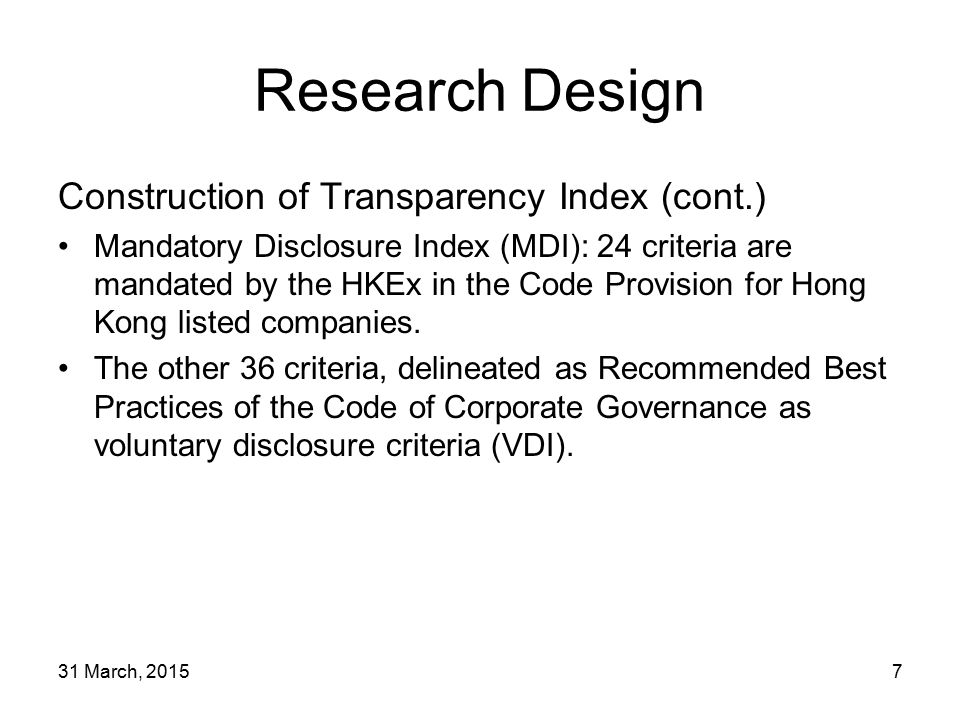 31 March, 20157 Research Design Construction of Transparency Index (cont.) Mandatory Disclosure Index (MDI): 24 criteria are mandated by the HKEx in the Code Provision for Hong Kong listed companies.