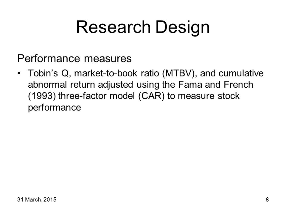 31 March, 20158 Research Design Performance measures Tobin's Q, market-to-book ratio (MTBV), and cumulative abnormal return adjusted using the Fama and French (1993) three-factor model (CAR) to measure stock performance