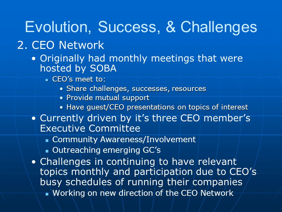 Evolution, Success, & Challenges 2. CEO Network Originally had monthly meetings that were hosted by SOBA CEO's meet to: CEO's meet to: Share challenge