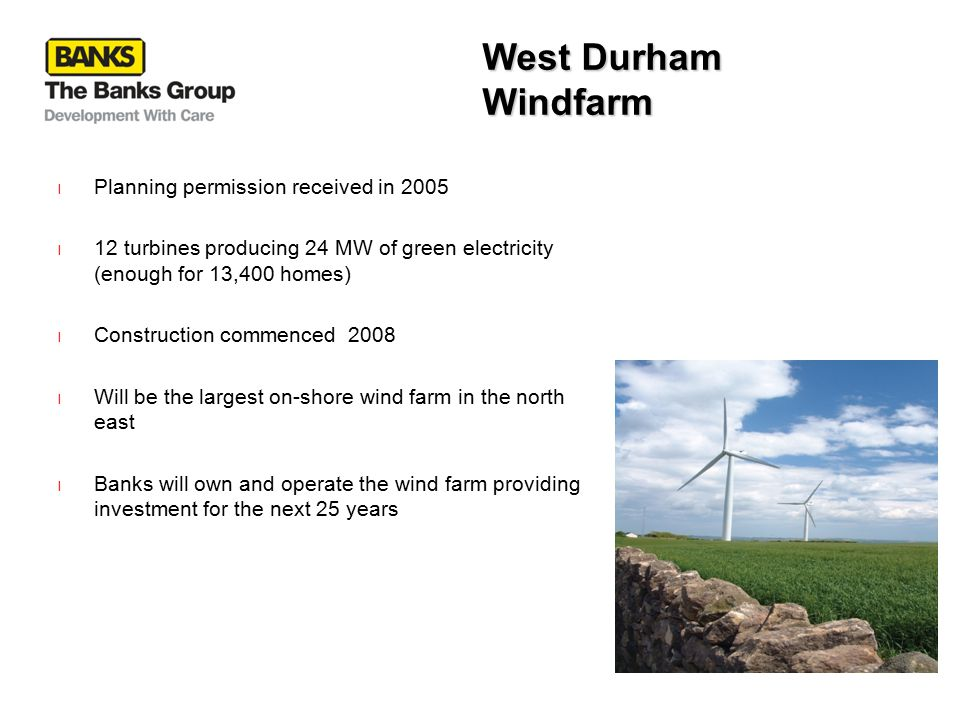 West Durham Windfarm l Planning permission received in 2005 l 12 turbines producing 24 MW of green electricity (enough for 13,400 homes) l Construction commenced 2008 l Will be the largest on-shore wind farm in the north east l Banks will own and operate the wind farm providing investment for the next 25 years