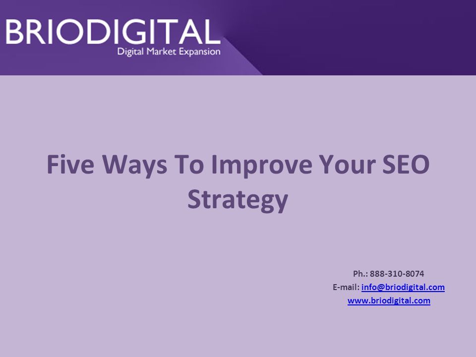 Five Ways To Improve Your SEO Strategy Ph.: 888-310-8074 E-mail: info@briodigital.cominfo@briodigital.com www.briodigital.com